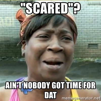 """Ain't Nobody got time fo that - """"Scared""""? Ain't nobody got time for dat"""