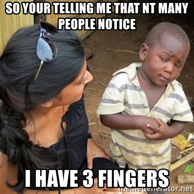 So You're Telling me - so your telling me that nt many people notice i have 3 fingers