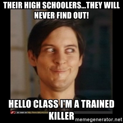 Tobey_Maguire - THEIR HIGH SCHOOLERS...THEY WILL NEVER FIND OUT! HELLO CLASS I'M A TRAINED KILLER