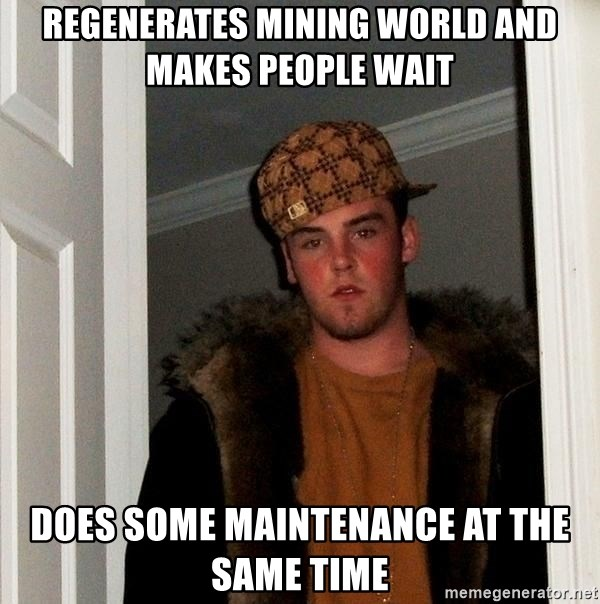 Scumbag Steve - Regenerates mining world and makes people wait does some maintenance at the same time