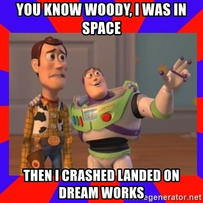 Everywhere - YOU KNOW WOODY, I WAS IN SPACE THEN I CRASHED LANDED ON DREAM WORKS