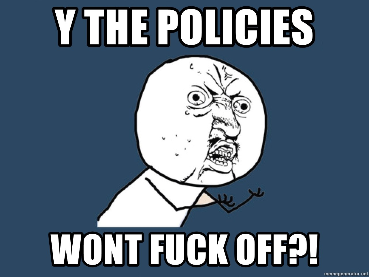 Y U No - y the policies wont fuck off?!