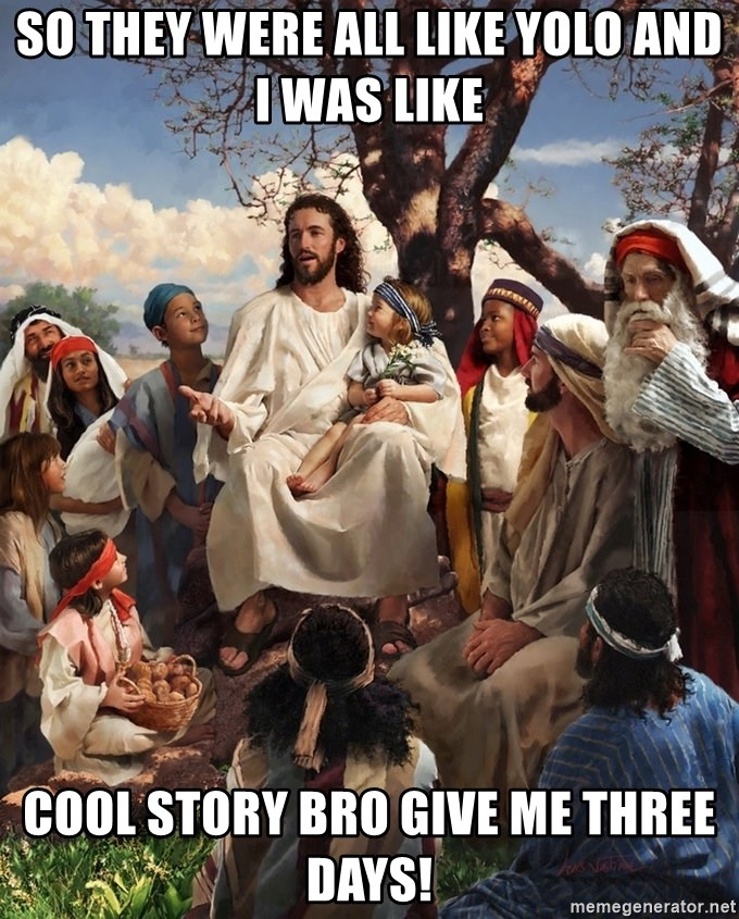 storytime jesus - SO THEY WERE ALL LIKE YOLO AND I WAS LIKE COOL STORY BRO GIVE ME THREE DAYS!