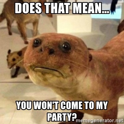 Sad Otter - does that mean... you won't come to my party?
