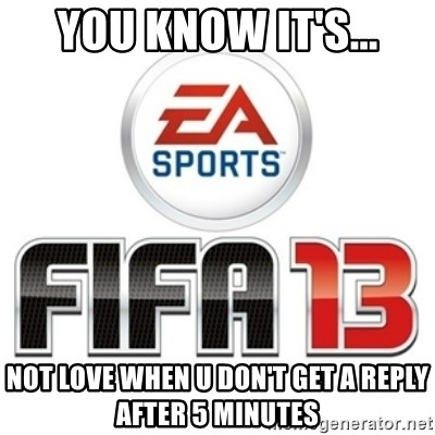 I heard fifa 13 is so real - YOU KNOW IT'S... NOT LOVE WHEN U DON'T GET A REPLY AFTER 5 MINUTES