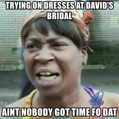 36837963 trying on dresses at david's bridal aint nobody got time fo dat,Meme Bridal