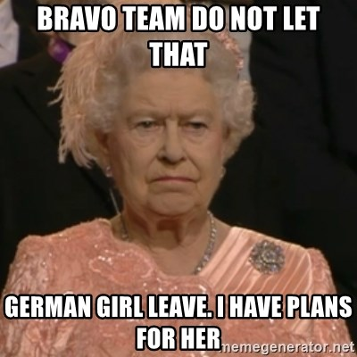 Queen Elizabeth Is Not Impressed  - BRAVO TEAM DO NOT LET THAT  GERMAN GIRL LEAVE. I HAVE PLANS FOR HER