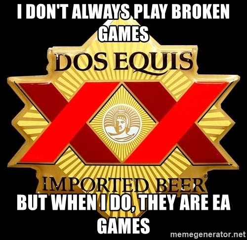 Dos Equis - I don't always play broken games But when I do, they are EA games