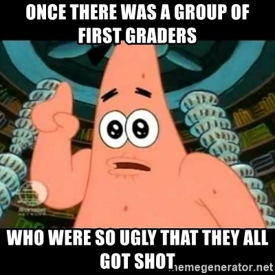 ugly barnacle patrick - Once there was a group of first graders who were so ugly that they all got shot