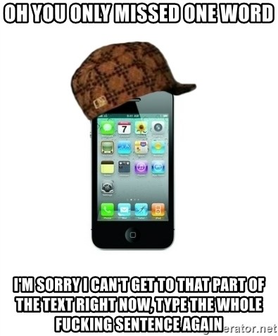 Scumbag iPhone 4 - oh you only missed one word i'm sorry i can't get to that part of the text right now, type the whole fucking sentence again