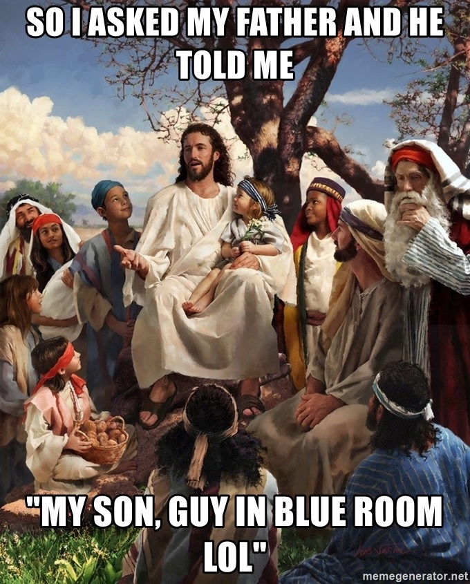 """storytime jesus - so i asked my father and he told me """"My son, GUY IN BLUE ROOM lol"""""""
