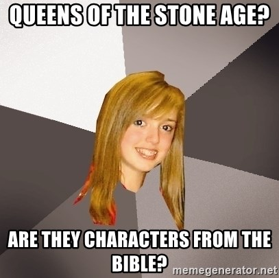 Musically Oblivious 8th Grader - Queens of the Stone Age? are they characters from the bible?