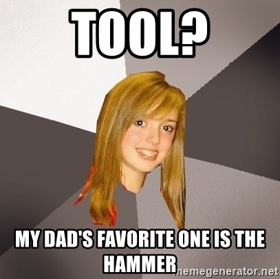 Musically Oblivious 8th Grader - tool? my dad's favorite one is the hammer