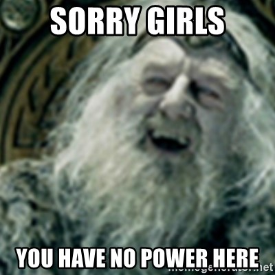 you have no power here - Sorry girls you have no power here