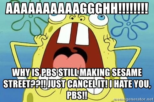 Enraged Spongebob - AAAAAAAAAAGGGHH!!!!!!!! WHY IS PBS STILL MAKING SESAME STREET??!! JUST CANCEL IT! I HATE YOU, PBS!!