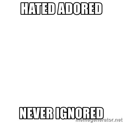 Blank Template - HATED ADORED NEVER IGNORED