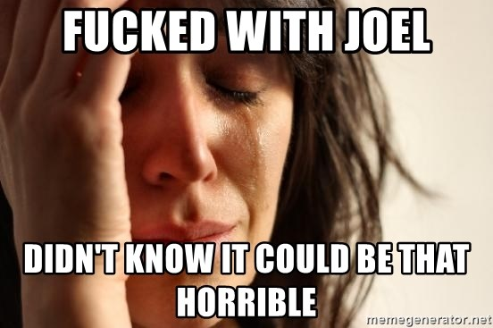 First World Problems - Fucked with joel didn't know it could be that horrible