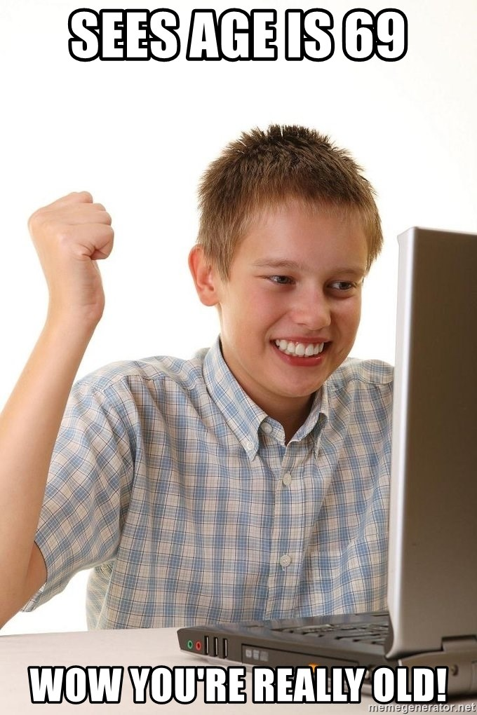 First Day on the internet kid - sees age is 69 wow you're really old!