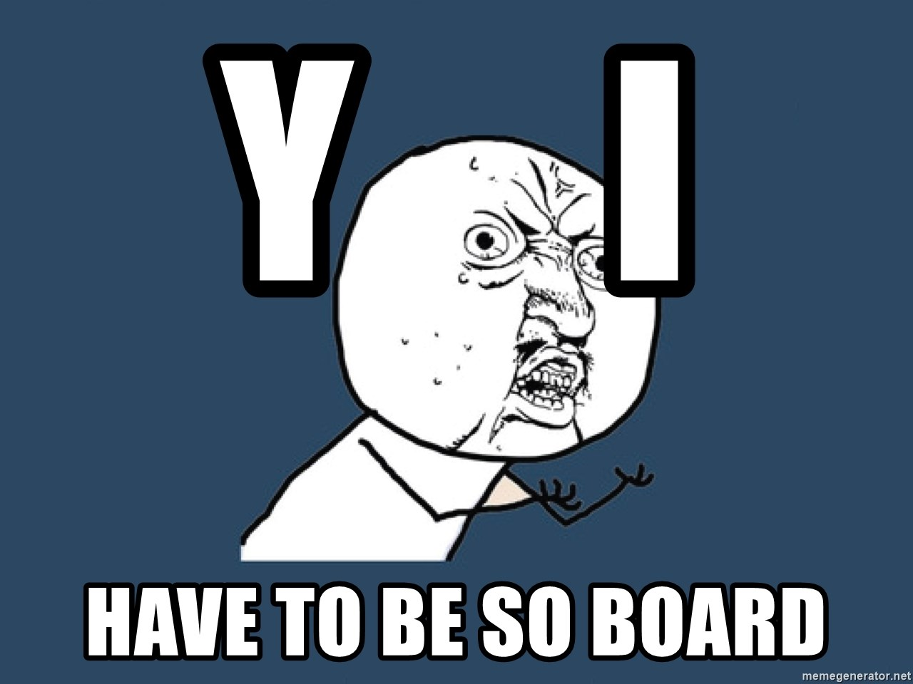 Y U No - Y     I  HaVe to be so board