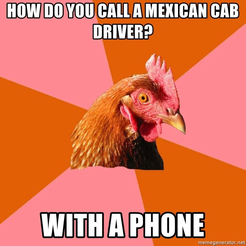 Anti Joke Chicken - how do you call a mexican cab driver? with a phone