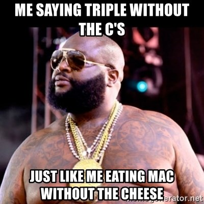 Fat Rick Ross - ME SAYING TRIPLE WITHOUT THE C'S JUST LIKE ME EATING MAC WITHOUT THE CHEESE