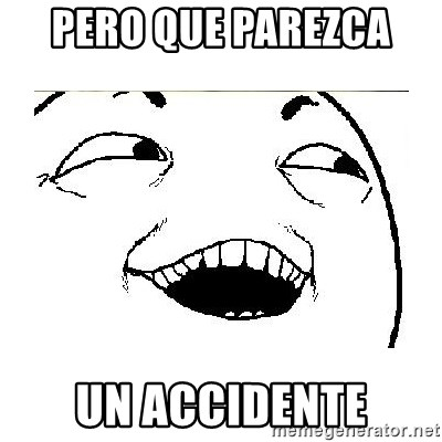 Yeah....Sure - PERO QUE PAREZCA  UN ACCIDENTE