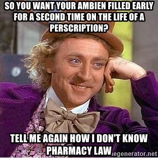 Willy Wonka - so you want your ambien filled early for a second time on the life of a perscription? tell me again how i don't know pharmacy law