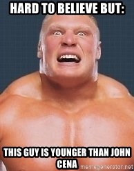 Brock Lesnair - Hard to believe but: This guy is younger than john cena