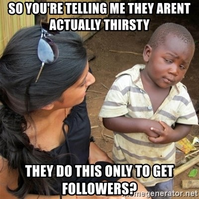 So You're Telling me - sO You're telling Me they arent actually thirsty They do this Only To get followers?