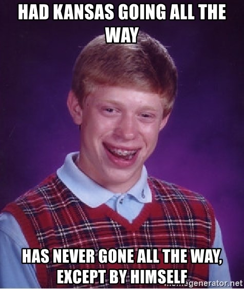 Bad Luck Brian - had kansas going all the way has never gone all the way, except by himself