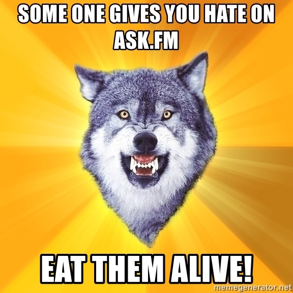 Courage Wolf - Some one gives you hate on Ask.fm Eat them alive!
