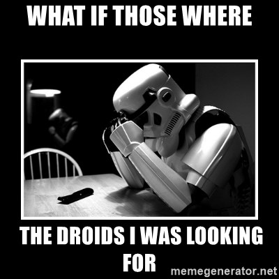Sad Trooper - WHAT IF THOSE WHERE  THE DROIDS I WAS LOOKING FOR