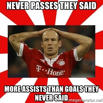 robben - never passes they said more assists than goals they never said