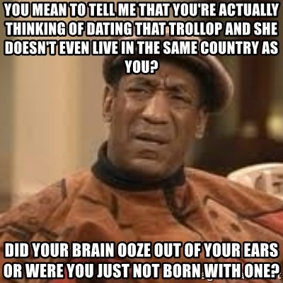 Confused Bill Cosby  - you mean to tell me that you're actually thinking of dating that TROLLOP and she doesn't even live in the same country as you? did your brain ooze out of your ears or were you just not born with one?