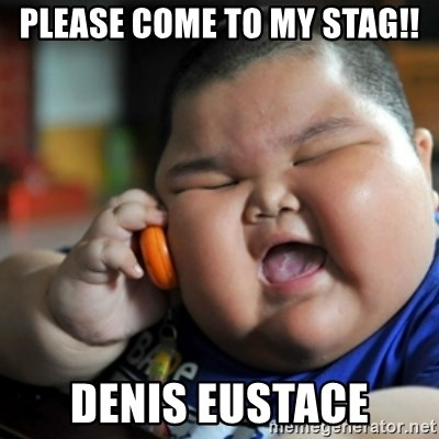 fat chinese kid - PLEASE COME TO MY STAG!! DENIS EUSTACE