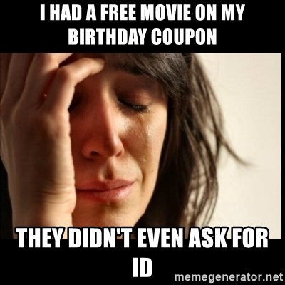 First World Problems - I had a free movie on my birthday coupon They didn't even ask for ID