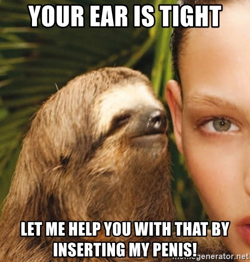 The Rape Sloth - your ear is tight let me help you with that by inserting my penis!