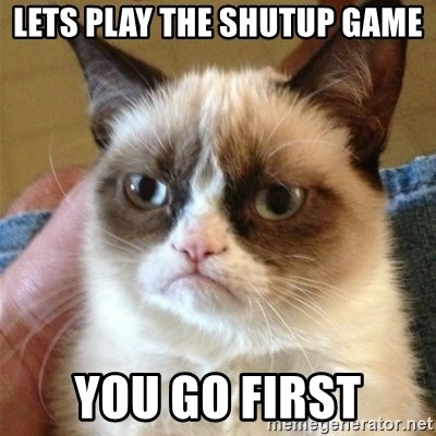 Grumpy Cat  - lets play the shutup game you go first