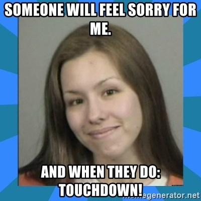 Jodi arias meme  - someone will feel sorry for me. and when they do: Touchdown!