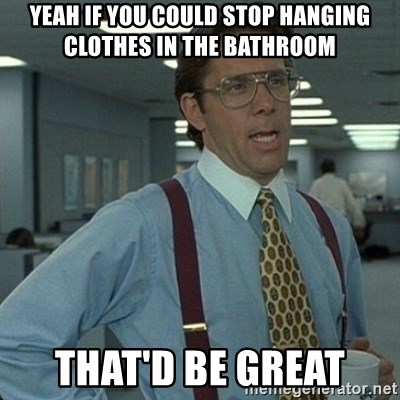 Yeah that'd be great... - Yeah if you could stop hanging clothes in the bathroom  That'd be great