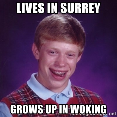 Bad Luck Brian - Lives in surrey Grows up in Woking