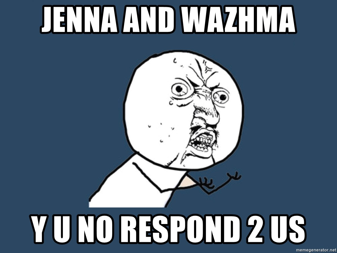 Y U No - jenna and wazhma y u no respond 2 us