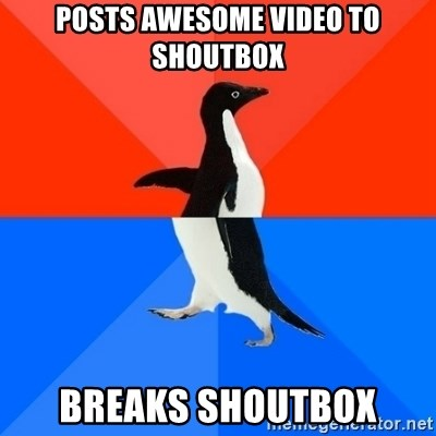 Socially Awesome Awkward Penguin - Posts awesome video to shoutbox breaks shoutbox