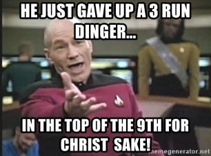 Captain Picard - He just gave up a 3 run dinger... in the top of the 9th for Christ  sake!