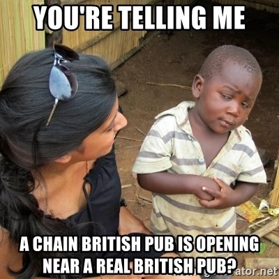 you mean to tell me black kid - You're telling me a chain british pub is opening near a real british pub?
