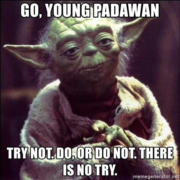 Advice Yoda - Go, Young Padawan Try not. Do, or do not. There is no try.