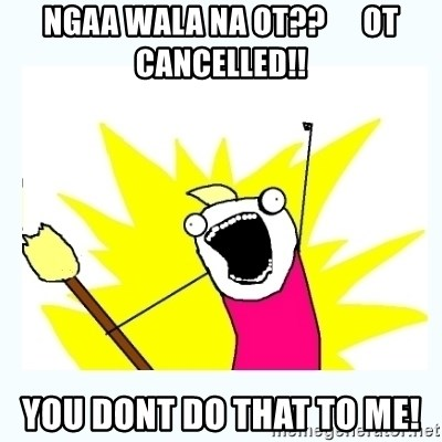 All the things - NGAA WALA NA OT??      OT CANCELLED!! YOU DONT DO THAT TO ME!