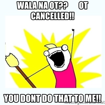 All the things - wala na ot??       ot cancelled!! you dont do that to me!!