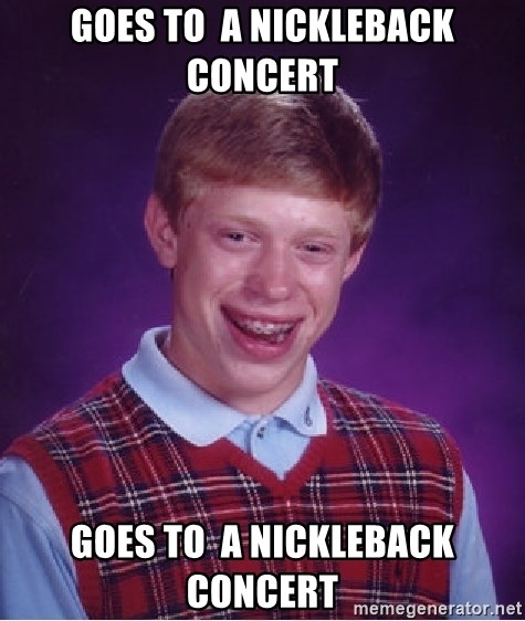 Bad Luck Brian - goes to  a nickleback concert goes to  a nickleback concert