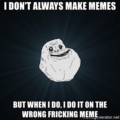 Forever Alone - I don't always make memes But when I do, I do it on the wrong Fricking meme